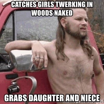 Almost Politically Correct Redneck - Catches girls twerking in woods naked Grabs daughter and niece