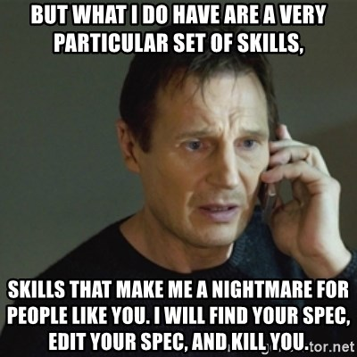 taken meme - But what I do have are a very particular set of skills, Skills that make me a nightmare for people like you. I will find your spec, edit your spec, and kill you.