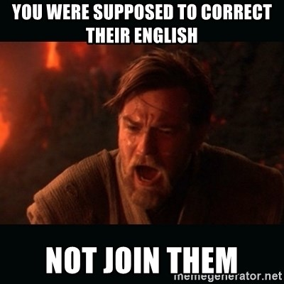 "Obi Wan Kenobi ""You were my brother!"" - You were supposed to correct their english Not join them"
