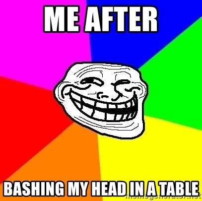 Trollface - me after BASHING MY HEAD IN A TABLE