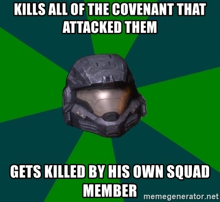 Halo Reach - kills all of the covenant that attacked them gets killed by his own squad member