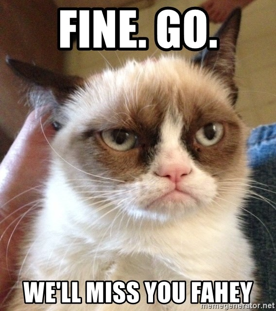 Grumpy Cat 2 - FINE. GO. We'll miss you Fahey