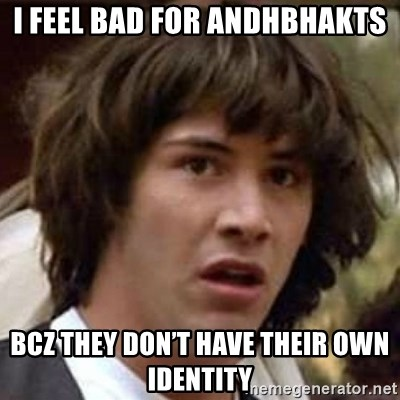 Conspiracy Keanu - I feel bad for andhbhakts Bcz they don't have their own identity