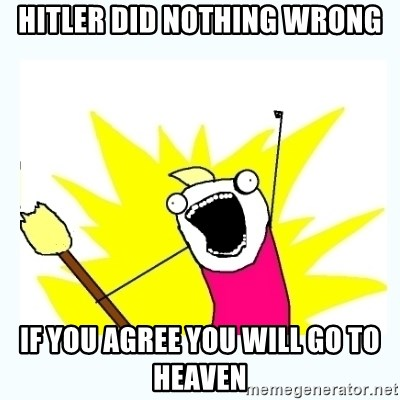 All the things - Hitler did nothing wrong If you agree you will go to heaven