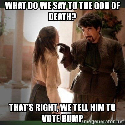What do we say to the god of death ?  - What do we say to the god of death? That's right, we tell him to vote bump