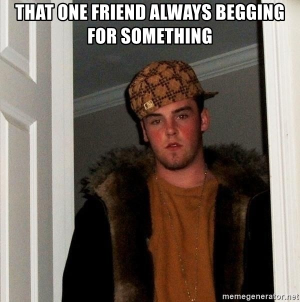 Scumbag Steve - That one friend always begging for something