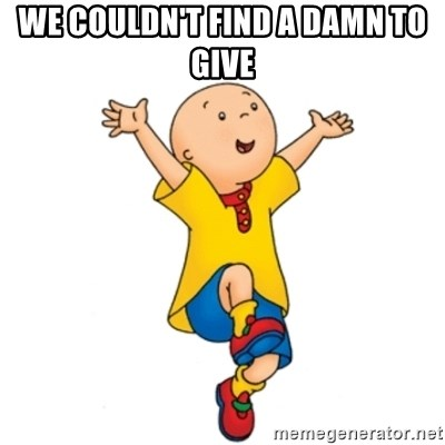 caillou - We couldn't find A DAMN TO GIVE