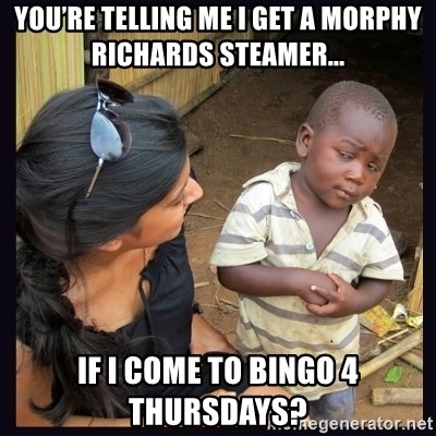 Skeptical third-world kid - You're Telling Me I Get a Morphy Richards Steamer... If I Come to Bingo 4 Thursdays?