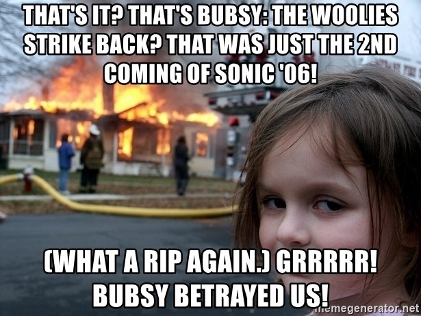 Disaster Girl - That's it? That's Bubsy: The Woolies Strike Back? That was just the 2nd coming of Sonic '06! (What a rip again.) Grrrrr! BUBSY BETRAYED US!