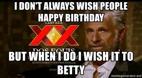 Dos Equis Man - i don't always wish people happy birthday but when i do i wish it to betty