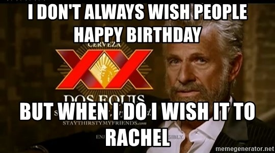 Dos Equis Man - i don't always wish people happy birthday but when i do i wish it to rachel