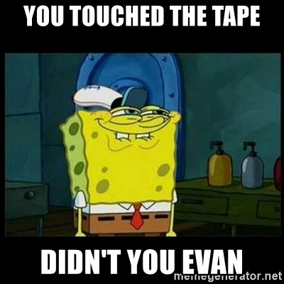 Don't you, Squidward? - You touched the tape Didn't you evan