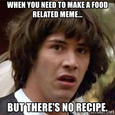 Conspiracy Keanu - When you need to make a food related meme... But there's no recipe.