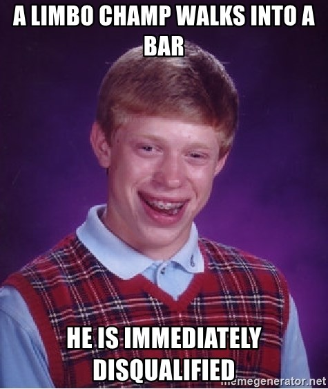 Bad Luck Brian - a limbo champ walks into a bar he is immediately disqualified