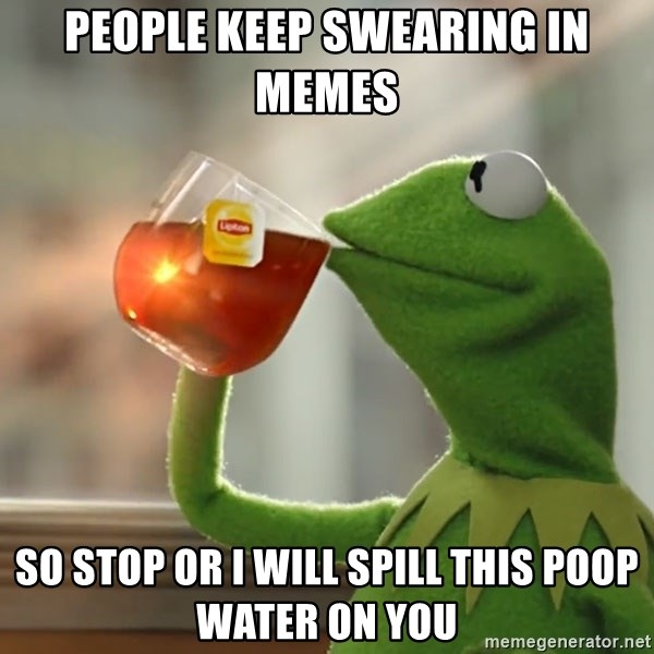 Kermit The Frog Drinking Tea - people keep swearing in memes so stop or i will spill this poop water on you