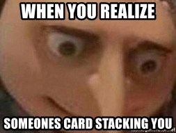 the man of gru - when you realize someones card stacking you