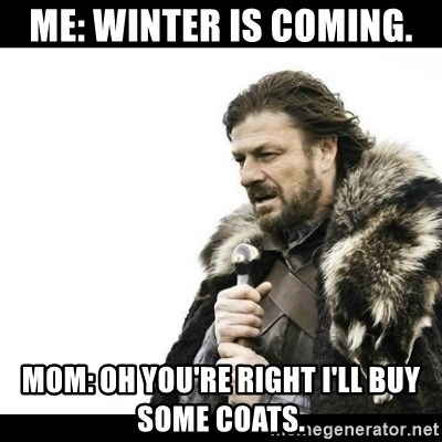 Winter is Coming - ME: WINTER IS COMING. MOM: OH YOU'RE RIGHT I'LL BUY SOME COATS.