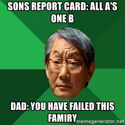 chinese dad meme - sons report card: all a's one b dad: you have failed this famiry