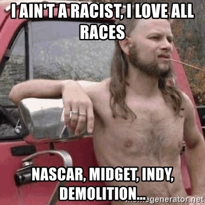 Almost Politically Correct Redneck - I ain't a racist, I love all races Nascar, midget, indy, demolition...