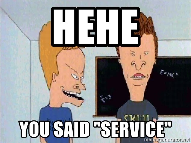 "Beavis and butthead - hehe you said ""service"""
