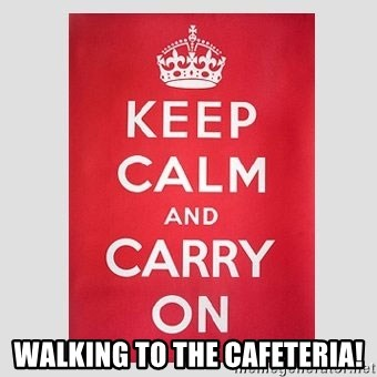 Keep Calm - Walking to the Cafeteria!
