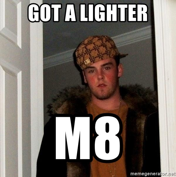Scumbag Steve - got a lighter m8