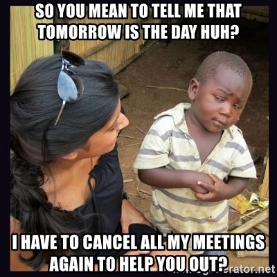Skeptical third-world kid - So you mean to tell me that tomorrow is the day huh? i have to cancel all my meetings again to help you out?