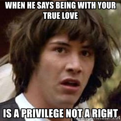 Conspiracy Keanu - When he says being with your true love is a privilege not a right