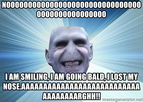 vold - NOOOOOOOOOOOOOOOOOOOOOOOOOOOOOOOOOOOOOOOOOOOOOOO I AM SMILING, I AM GOING BALD, I LOST MY NOSE.AAAAAAAAAAAAAAAAAAAAAAAAAAAAAAAAAAARGHH!!