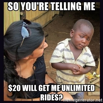 Skeptical third-world kid - So you're telling me  $20 will get me unlimited rides?