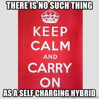 Keep Calm - there is no such thing as a self charging hybrid