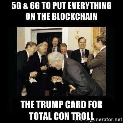 Rich Men Laughing - 5G & 6G to put everything        on the blockchain  the Trump Card for             Total Con Troll
