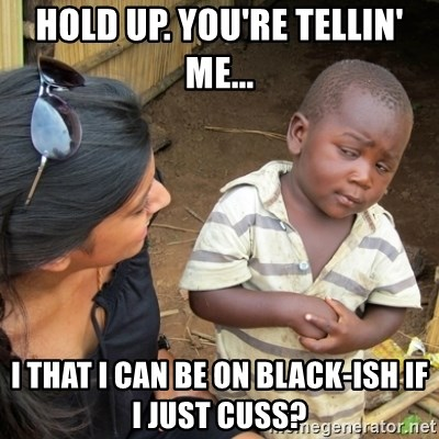 Skeptical 3rd World Kid - Hold up. You're tellin' me... I that i can be on Black-ish if i just cuss?
