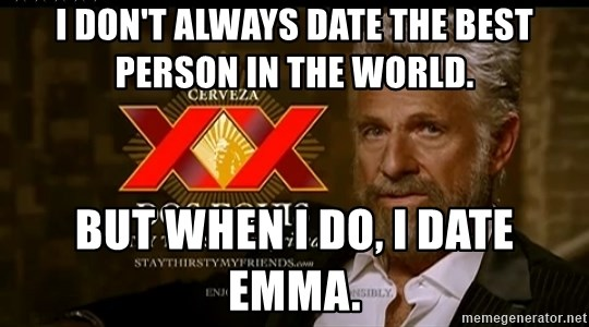 Dos Equis Man - I don't always date the best person in the world. But when I do, I date Emma.