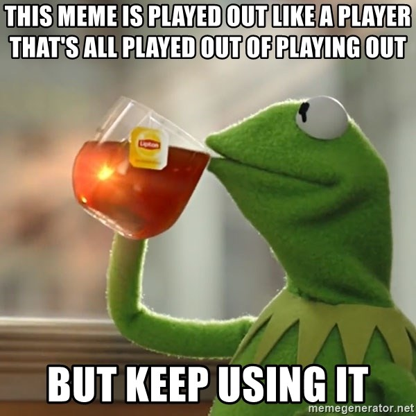 Kermit The Frog Drinking Tea - this meme is played out like a player that's all played out of playing out but keep using it