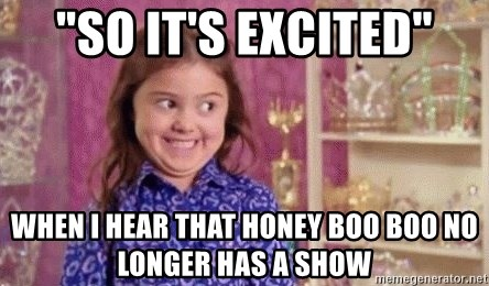 "Girl Excited & Trolling - ""so it's excited"" when i hear that honey boo boo no longer has a show"