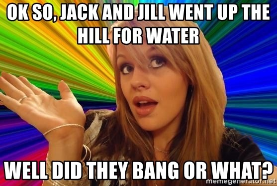 Dumb Blonde - Ok so, Jack and Jill went up the hill for water Well did they bang or what?
