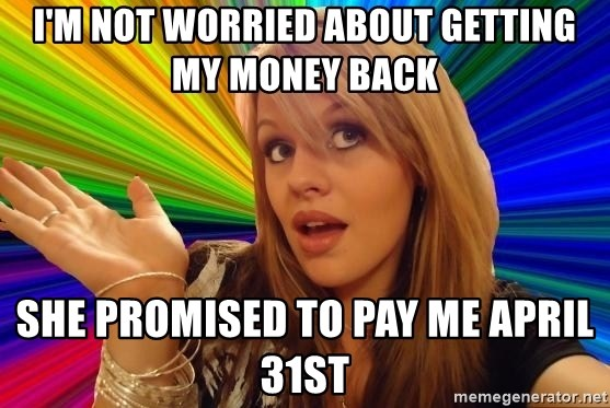 Dumb Blonde - I'm not worried about getting my money back she promised to pay me April 31st