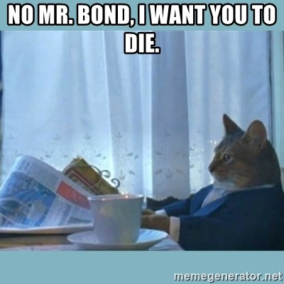 rich cat  - No Mr. Bond, I want you to die.