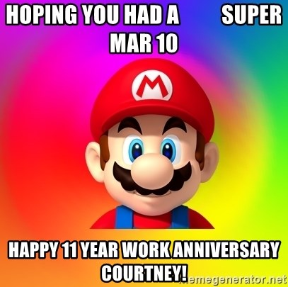 Mario Says - Hoping you had a          Super Mar 10 Happy 11 year work anniversary Courtney!