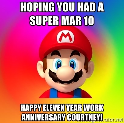Mario Says - Hoping you had a                                            Super Mar 10 Happy eleven year work anniversary Courtney!