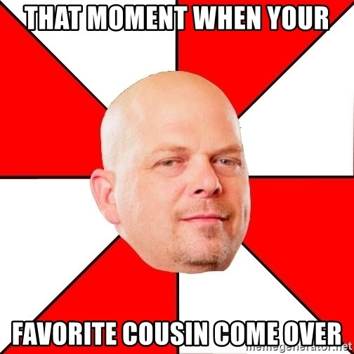 Pawn Stars - that moment when your favorite cousin come over