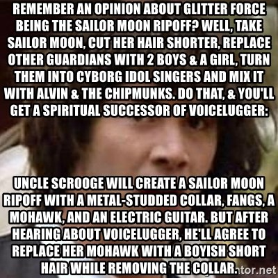 Conspiracy Keanu - Remember an opinion about Glitter Force being the Sailor Moon ripoff? Well, take Sailor Moon, cut her hair shorter, replace other guardians with 2 boys & a girl, turn them into cyborg idol singers and mix it with Alvin & the Chipmunks. Do that, & you'll get a spiritual successor of Voicelugger: Uncle Scrooge will create a Sailor Moon ripoff with a metal-studded collar, fangs, a mohawk, and an electric guitar. But After hearing about Voicelugger, he'll agree to replace her mohawk with a boyish short hair while removing the collar.