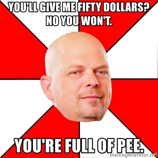 Pawn Stars - you'll give me fifty dollars? no you won't. you're full of pee.
