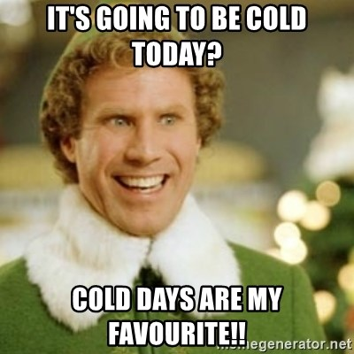 Buddy the Elf - It's going to be cold today? cold days are my favourite!!