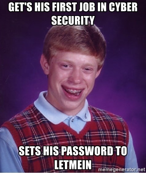 Bad Luck Brian - Get's his first job in Cyber Security Sets his password to Letmein