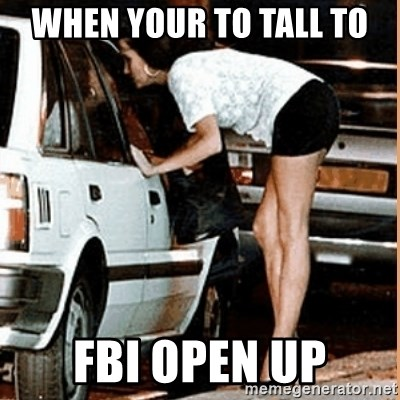 If thats what your into - when your to tall to FBI OPEN UP