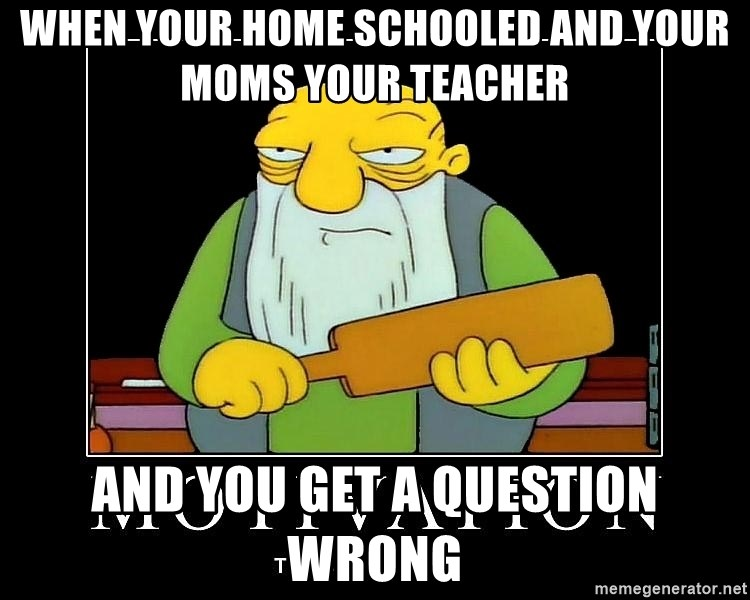 Thats a paddlin - when your home schooled and your moms your teacher and you get a question wrong