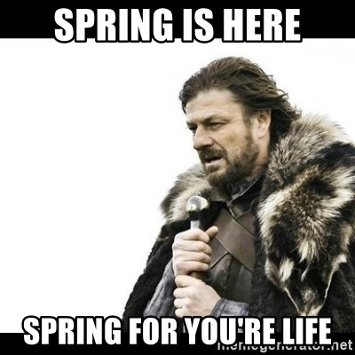 Winter is Coming - spring is here spring for you're life