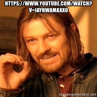 One Does Not Simply - https://www.youtube.com/watch?v=IayHwAmAXx0
